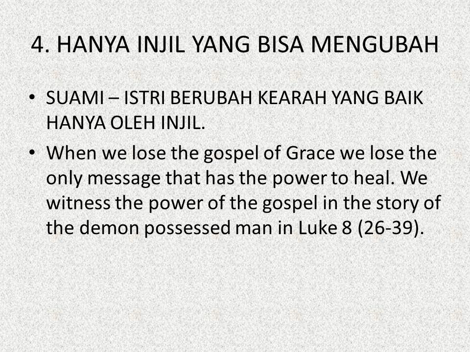 4. HANYA INJIL YANG BISA MENGUBAH SUAMI – ISTRI BERUBAH KEARAH YANG BAIK HANYA OLEH INJIL. When we lose the gospel of Grace we lose the only message t