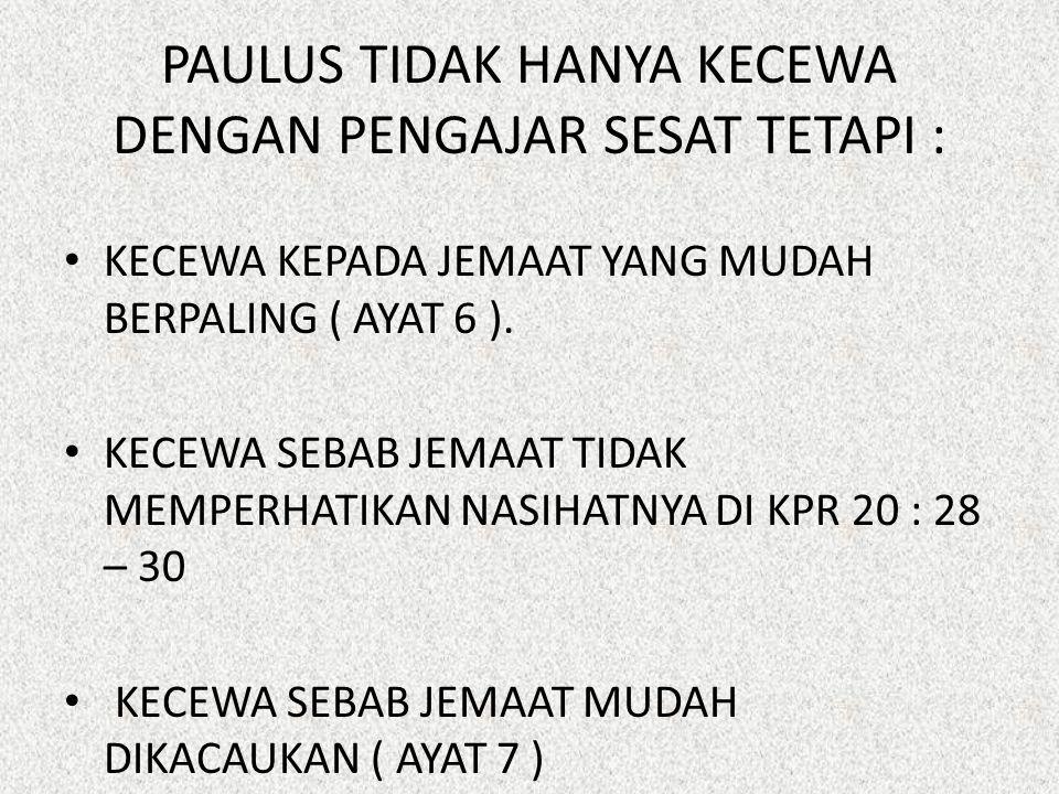 PAULUS TIDAK HANYA KECEWA DENGAN PENGAJAR SESAT TETAPI : KECEWA KEPADA JEMAAT YANG MUDAH BERPALING ( AYAT 6 ).