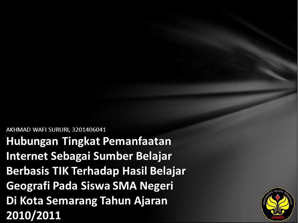 AKHMAD WAFI SURURI, 3201406041 Hubungan Tingkat Pemanfaatan Internet Sebagai Sumber Belajar Berbasis TIK Terhadap Hasil Belajar Geografi Pada Siswa SMA Negeri Di Kota Semarang Tahun Ajaran 2010/2011