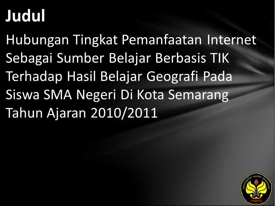 Judul Hubungan Tingkat Pemanfaatan Internet Sebagai Sumber Belajar Berbasis TIK Terhadap Hasil Belajar Geografi Pada Siswa SMA Negeri Di Kota Semarang Tahun Ajaran 2010/2011