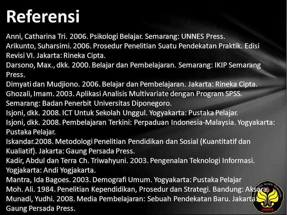 Referensi Anni, Catharina Tri. 2006. Psikologi Belajar. Semarang: UNNES Press. Arikunto, Suharsimi. 2006. Prosedur Penelitian Suatu Pendekatan Praktik