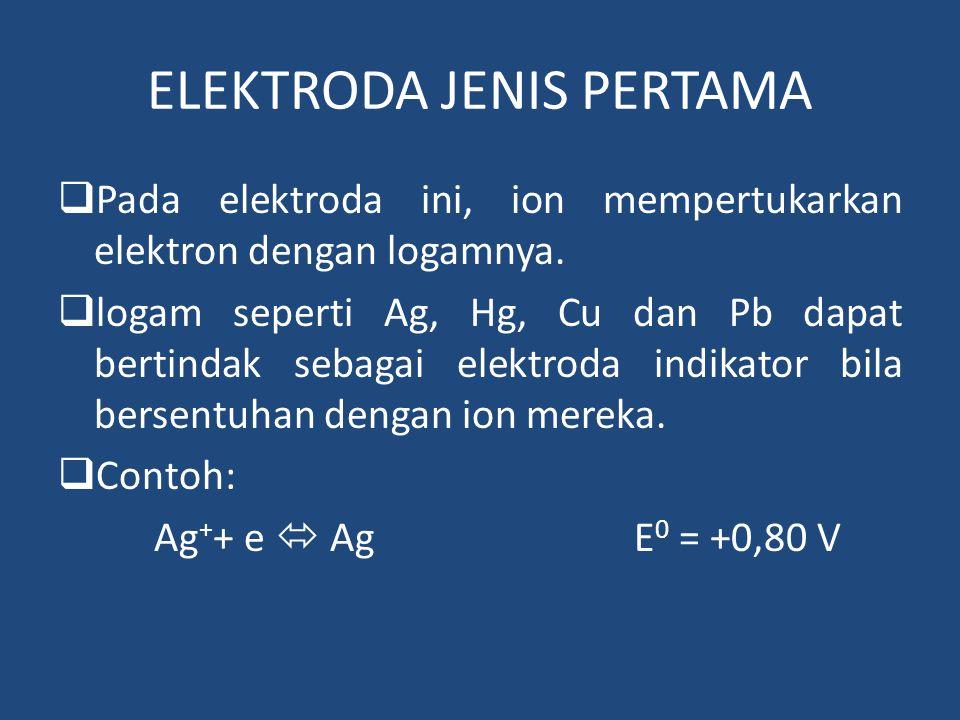 ELEKTRODA JENIS PERTAMA  Pada elektroda ini, ion mempertukarkan elektron dengan logamnya.  logam seperti Ag, Hg, Cu dan Pb dapat bertindak sebagai e