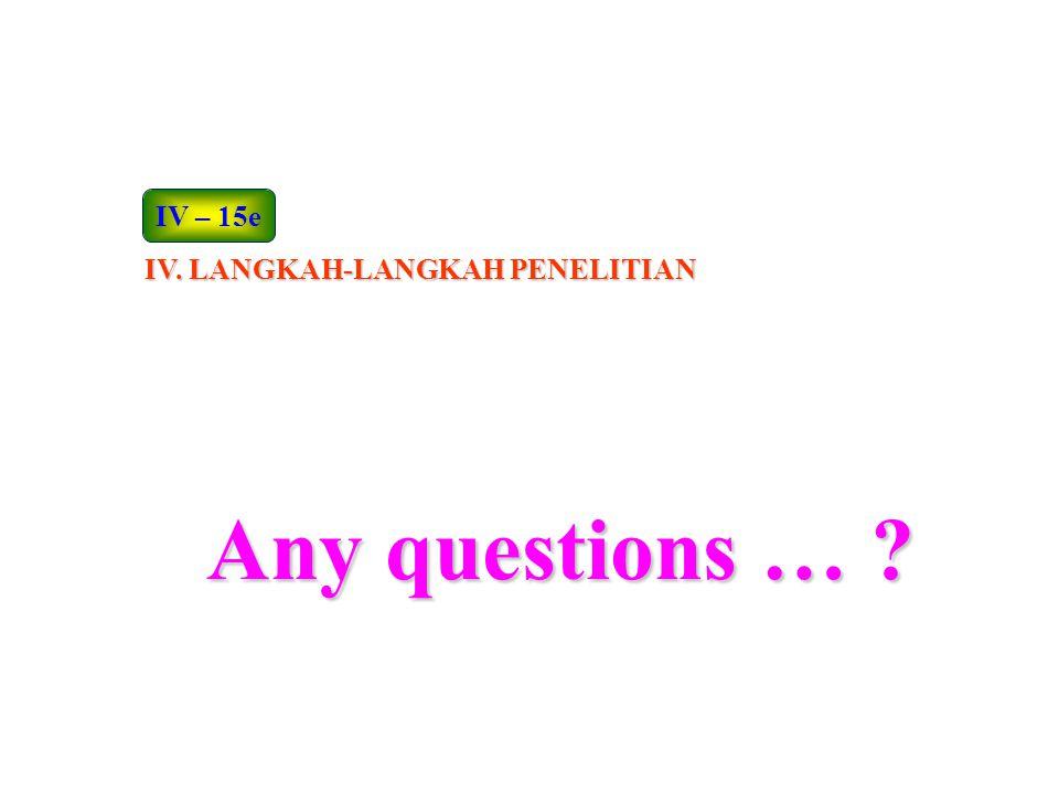 Any questions … ? IV. LANGKAH-LANGKAH PENELITIAN IV – 15e