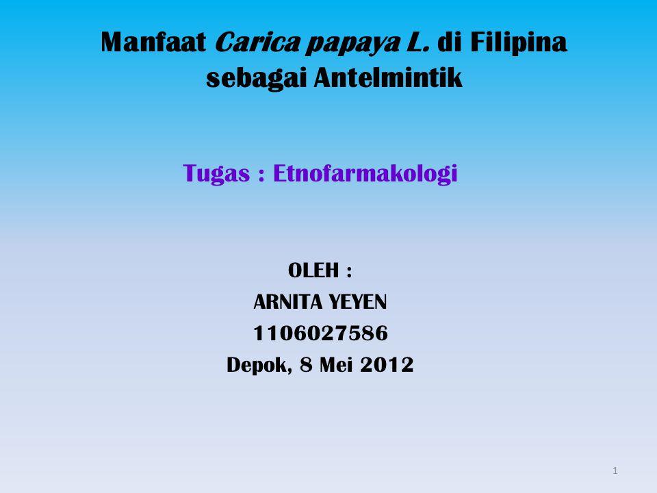 Manfaat Carica papaya L. di Filipina sebagai Antelmintik Tugas : Etnofarmakologi OLEH : ARNITA YEYEN 1106027586 Depok, 8 Mei 2012 1