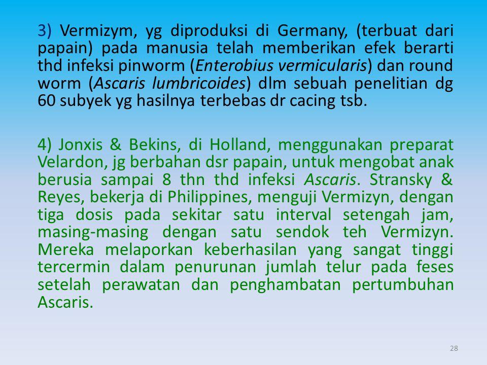 3) Vermizym, yg diproduksi di Germany, (terbuat dari papain) pada manusia telah memberikan efek berarti thd infeksi pinworm (Enterobius vermicularis)
