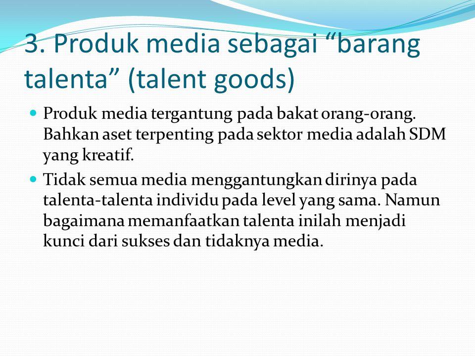 "3. Produk media sebagai ""barang talenta"" (talent goods) Produk media tergantung pada bakat orang-orang. Bahkan aset terpenting pada sektor media adala"