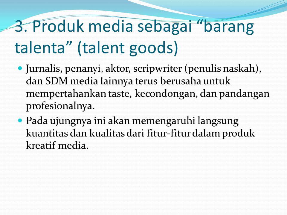 """3. Produk media sebagai """"barang talenta"""" (talent goods) Jurnalis, penanyi, aktor, scripwriter (penulis naskah), dan SDM media lainnya terus berusaha u"""