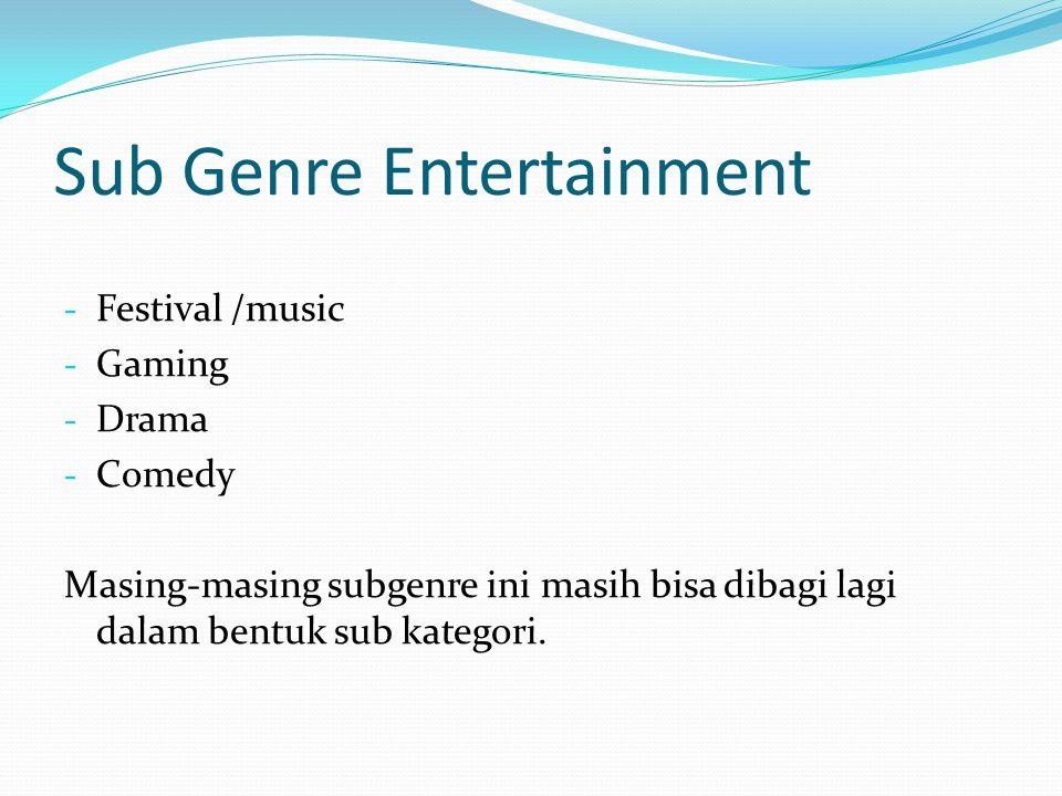 Sub Genre Entertainment - Festival /music - Gaming - Drama - Comedy Masing-masing subgenre ini masih bisa dibagi lagi dalam bentuk sub kategori.