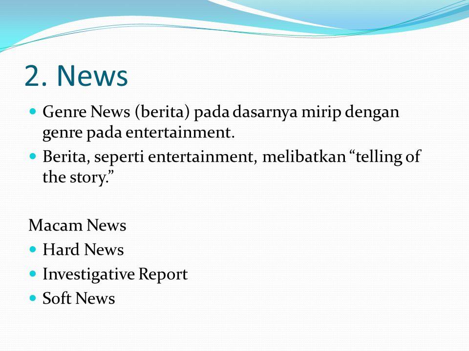 "2. News Genre News (berita) pada dasarnya mirip dengan genre pada entertainment. Berita, seperti entertainment, melibatkan ""telling of the story."" Mac"
