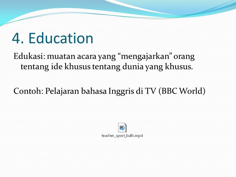 """4. Education Edukasi: muatan acara yang """"mengajarkan"""" orang tentang ide khusus tentang dunia yang khusus. Contoh: Pelajaran bahasa Inggris di TV (BBC"""