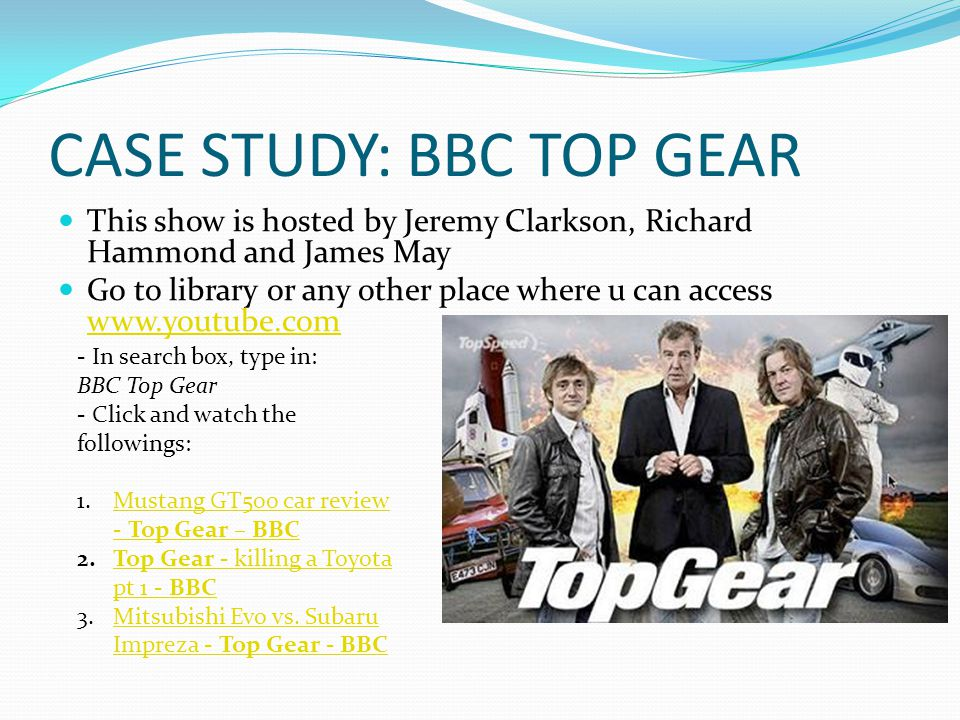 CASE STUDY: BBC TOP GEAR This show is hosted by Jeremy Clarkson, Richard Hammond and James May Go to library or any other place where u can access www.youtube.com www.youtube.com - In search box, type in: BBC Top Gear - Click and watch the followings: 1.Mustang GT500 car review - Top Gear – BBCMustang GT500 car review - Top Gear – BBC 2.Top Gear - killing a Toyota pt 1 - BBCTop Gear - killing a Toyota pt 1 - BBC 3.Mitsubishi Evo vs.