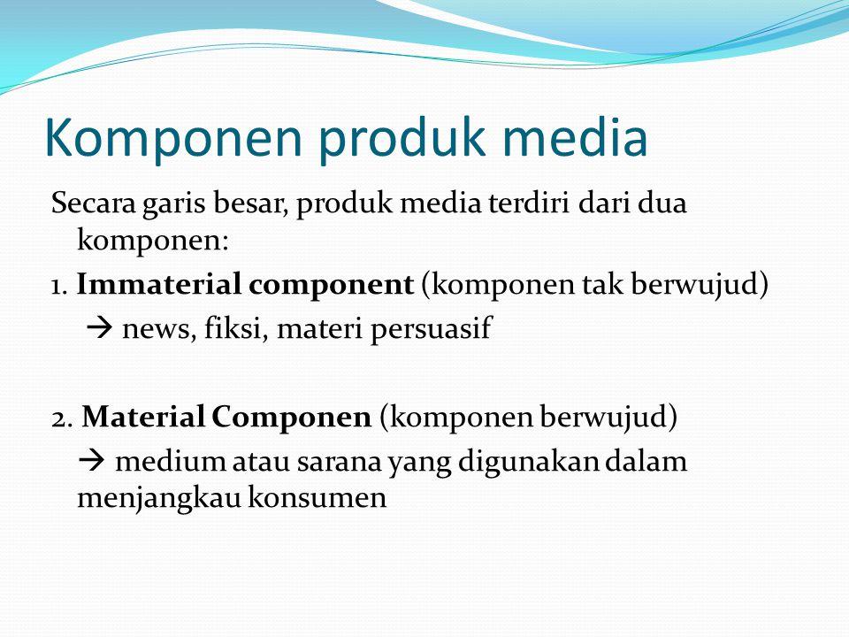 Komponen produk media Secara garis besar, produk media terdiri dari dua komponen: 1. Immaterial component (komponen tak berwujud)  news, fiksi, mater