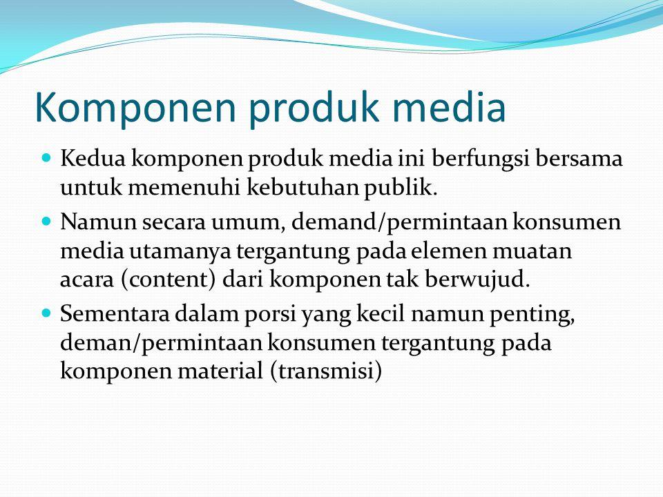Komponen produk media Dari nature-nya, produk media ini bisa merupakan barang ekonomi (economic goods) dan juga barang- barang hasil dari proses sosial dan budaya (dari variasi ragam muatan acaranya) Aspek kunci produk media ini adalah untuk memenuhi kepuasan kliennya atas content yang bersifat: informatif, persuasif, dan hiburang.