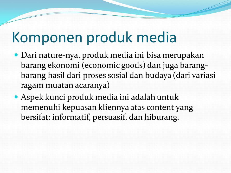 Komponen produk media Dari nature-nya, produk media ini bisa merupakan barang ekonomi (economic goods) dan juga barang- barang hasil dari proses sosia