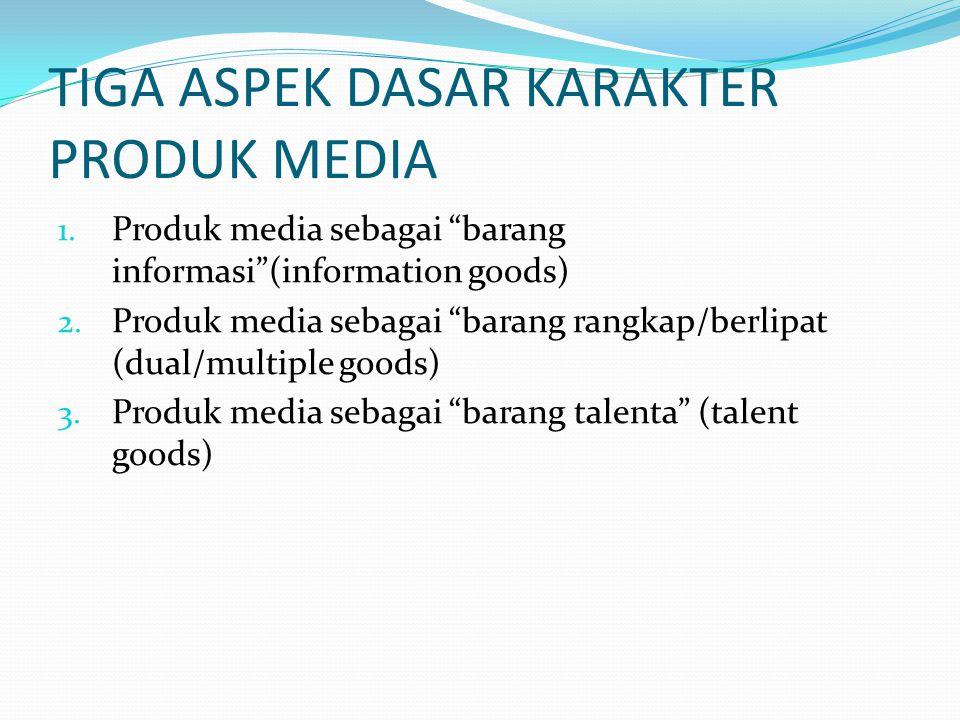 """TIGA ASPEK DASAR KARAKTER PRODUK MEDIA 1. Produk media sebagai """"barang informasi""""(information goods) 2. Produk media sebagai """"barang rangkap/berlipat"""
