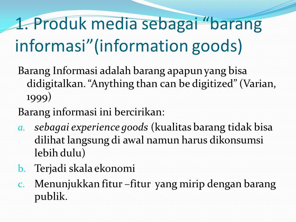 """1. Produk media sebagai """"barang informasi""""(information goods) Barang Informasi adalah barang apapun yang bisa didigitalkan. """"Anything than can be digi"""