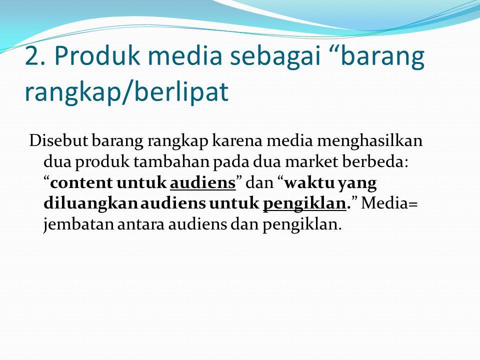 "2. Produk media sebagai ""barang rangkap/berlipat Disebut barang rangkap karena media menghasilkan dua produk tambahan pada dua market berbeda: ""conten"