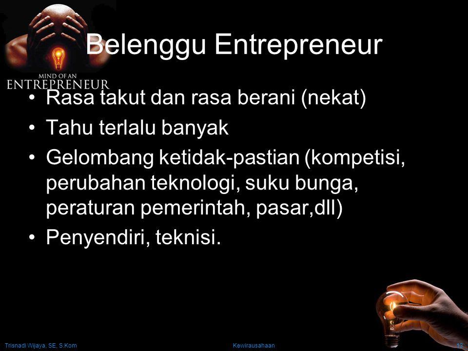 Trisnadi Wijaya, SE, S.Kom Kewirausahaan13 Belenggu Entrepreneur Rasa takut dan rasa berani (nekat) Tahu terlalu banyak Gelombang ketidak-pastian (kompetisi, perubahan teknologi, suku bunga, peraturan pemerintah, pasar,dll) Penyendiri, teknisi.