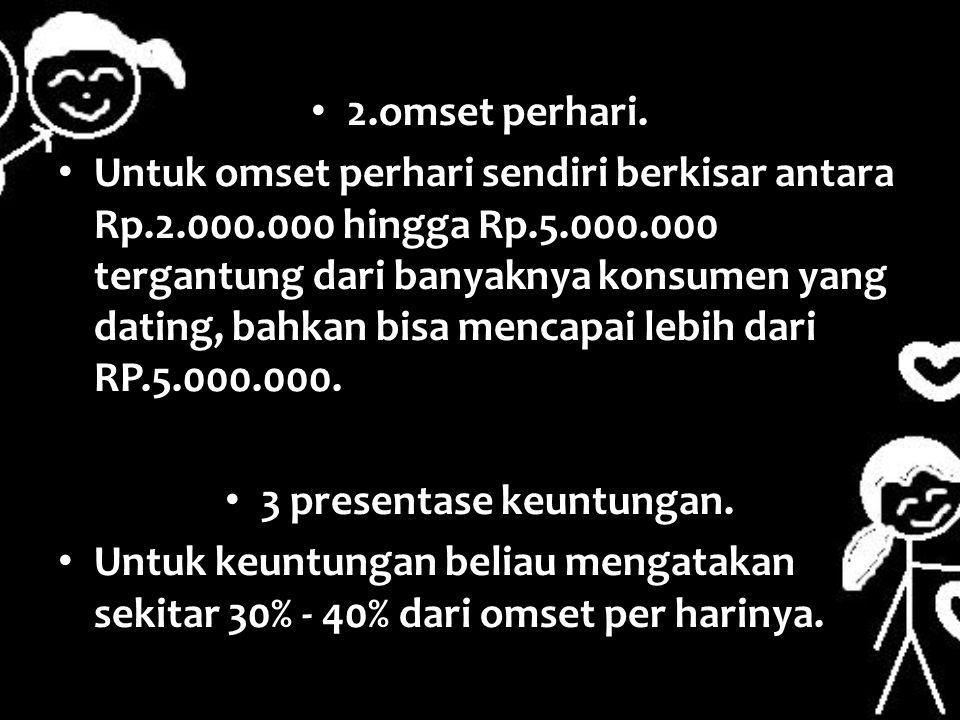 2.omset perhari. Untuk omset perhari sendiri berkisar antara Rp.2.000.000 hingga Rp.5.000.000 tergantung dari banyaknya konsumen yang dating, bahkan b
