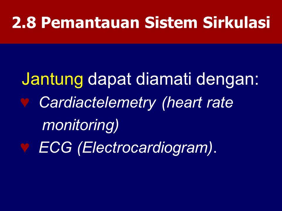 2.8 Pemantauan Sistem Sirkulasi Jantung dapat diamati dengan: ♥ Cardiactelemetry (heart rate monitoring) ♥ ECG (Electrocardiogram).