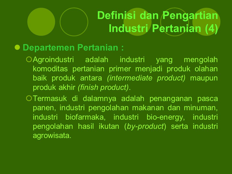 Definisi dan Pengartian Industri Pertanian (4) Departemen Pertanian :  Agroindustri adalah industri yang mengolah komoditas pertanian primer menjadi