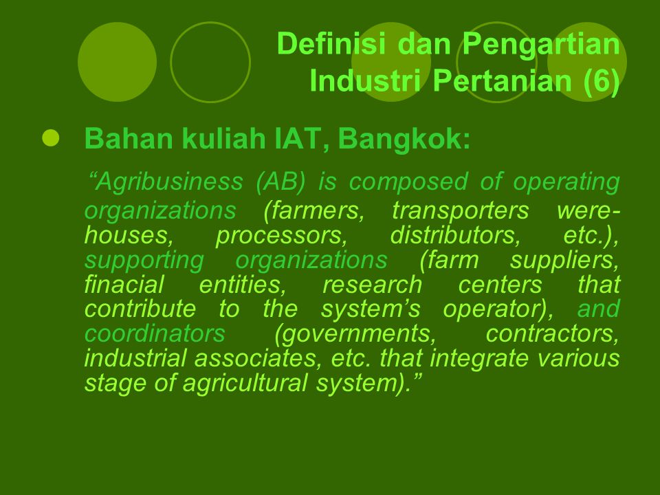 "Definisi dan Pengartian Industri Pertanian (6) Bahan kuliah IAT, Bangkok: ""Agribusiness (AB) is composed of operating organizations (farmers, transpor"