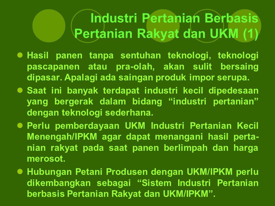Industri Pertanian Berbasis Pertanian Rakyat dan UKM (1) Hasil panen tanpa sentuhan teknologi, teknologi pascapanen atau pra-olah, akan sulit bersaing