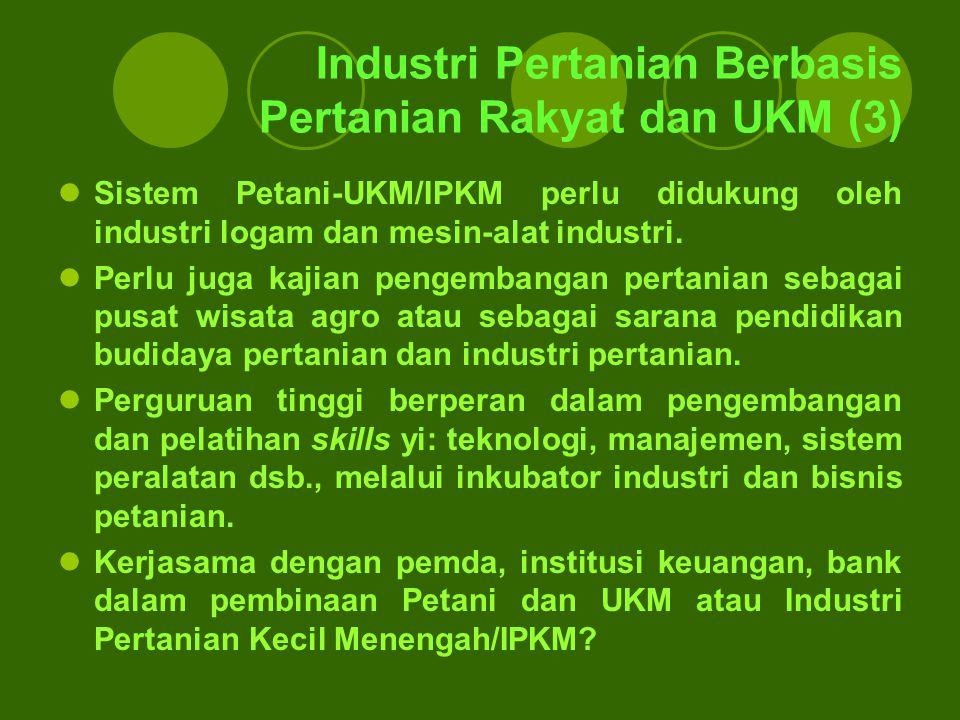 Industri Pertanian Berbasis Pertanian Rakyat dan UKM (3) Sistem Petani-UKM/IPKM perlu didukung oleh industri logam dan mesin-alat industri. Perlu juga