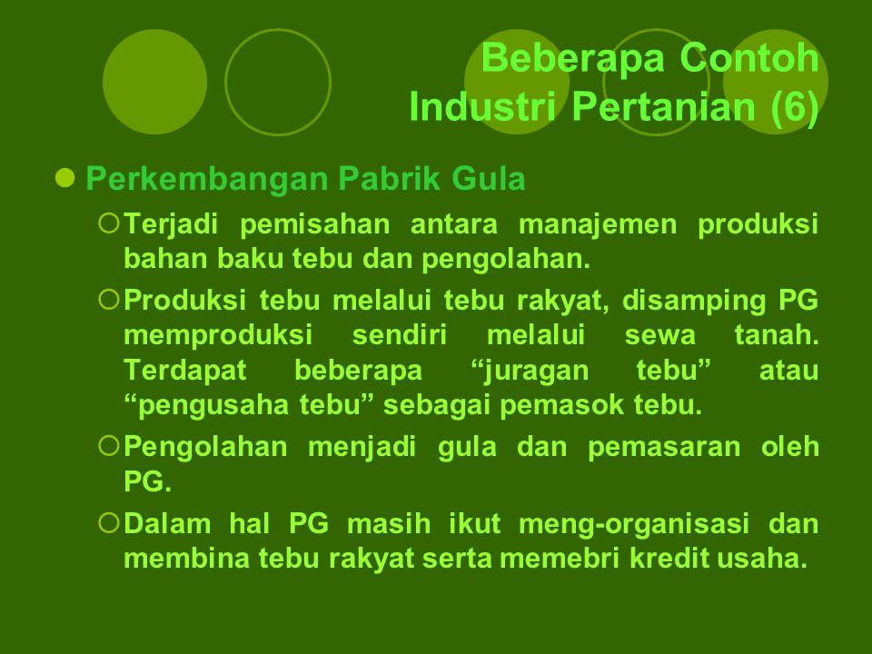 Beberapa Contoh Industri Pertanian (6) Perkembangan Pabrik Gula  Terjadi pemisahan antara manajemen produksi bahan baku tebu dan pengolahan.  Produk
