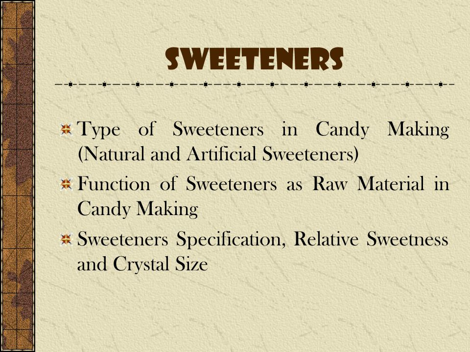 Sweeteners Type of Sweeteners in Candy Making (Natural and Artificial Sweeteners) Function of Sweeteners as Raw Material in Candy Making Sweeteners Specification, Relative Sweetness and Crystal Size