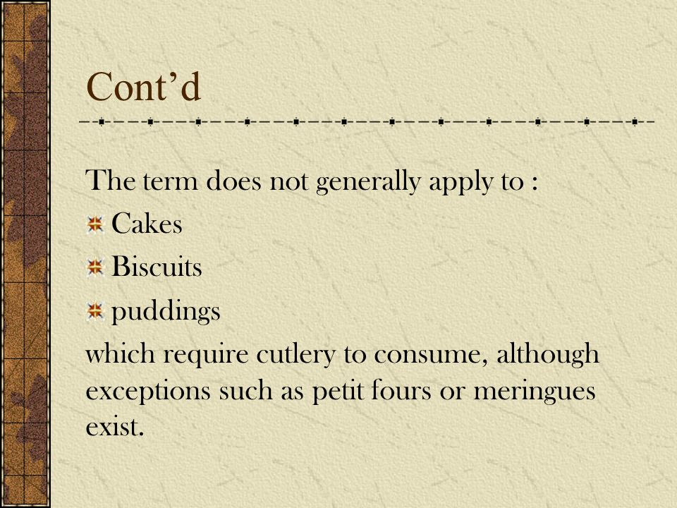 Cont'd The term does not generally apply to : Cakes Biscuits puddings which require cutlery to consume, although exceptions such as petit fours or meringues exist.