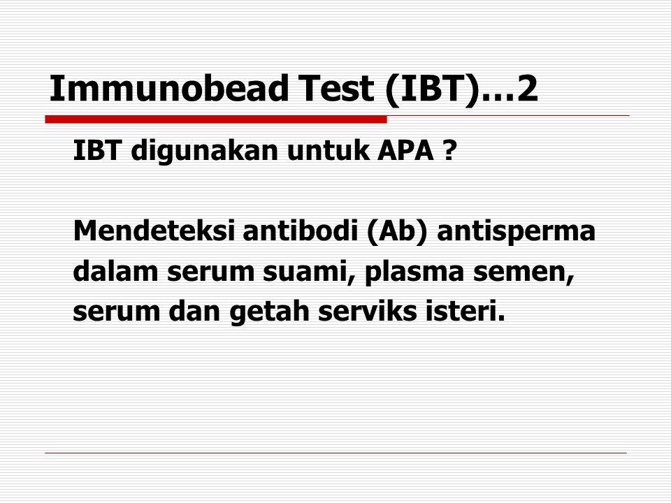 Immunobead Test (IBT)…2 IBT digunakan untuk APA ? Mendeteksi antibodi (Ab) antisperma dalam serum suami, plasma semen, serum dan getah serviks isteri.