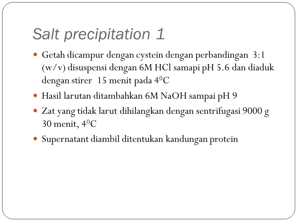 Salt precipitation 1 Getah dicampur dengan cystein dengan perbandingan 3:1 (w/v) disuspensi dengan 6M HCl samapi pH 5.6 dan diaduk dengan stirer 15 menit pada 4 0 C Hasil larutan ditambahkan 6M NaOH sampai pH 9 Zat yang tidak larut dihilangkan dengan sentrifugasi 9000 g 30 menit, 4 0 C Supernatant diambil ditentukan kandungan protein