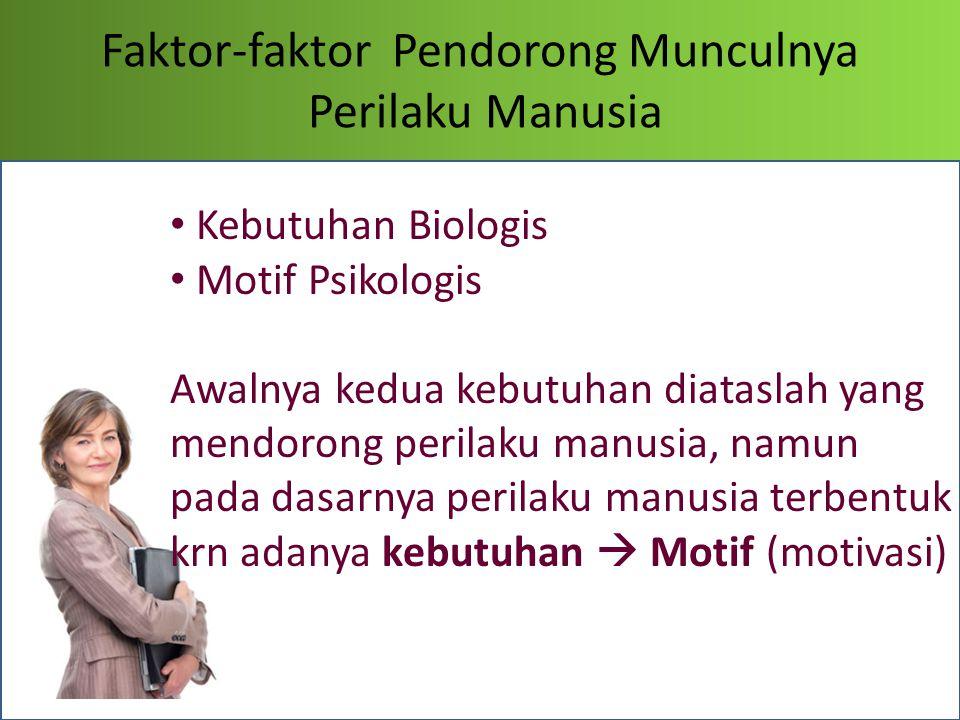 Faktor-faktor Pendorong Munculnya Perilaku Manusia Kebutuhan Biologis Motif Psikologis Awalnya kedua kebutuhan diataslah yang mendorong perilaku manus