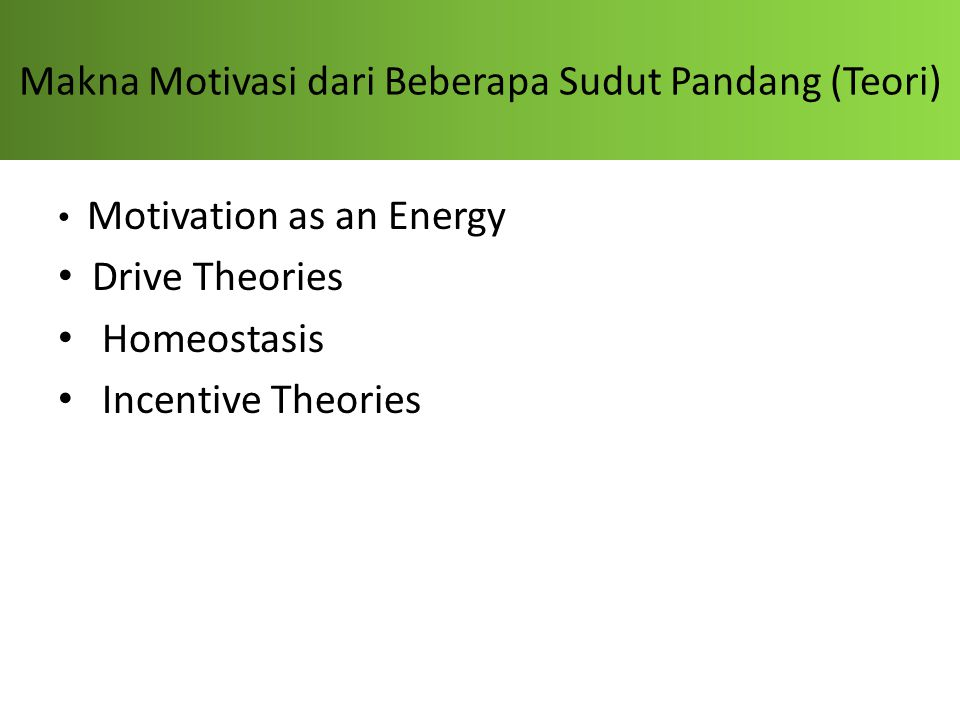 Makna Motivasi dari Beberapa Sudut Pandang (Teori) Motivation as an Energy Drive Theories Homeostasis Incentive Theories
