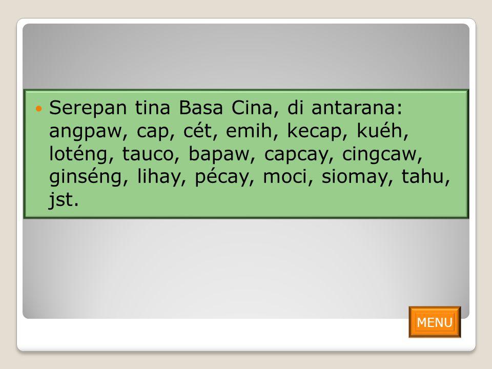 Serepan tina Basa Cina, di antarana: angpaw, cap, cét, emih, kecap, kuéh, loténg, tauco, bapaw, capcay, cingcaw, ginséng, lihay, pécay, moci, siomay, tahu, jst.