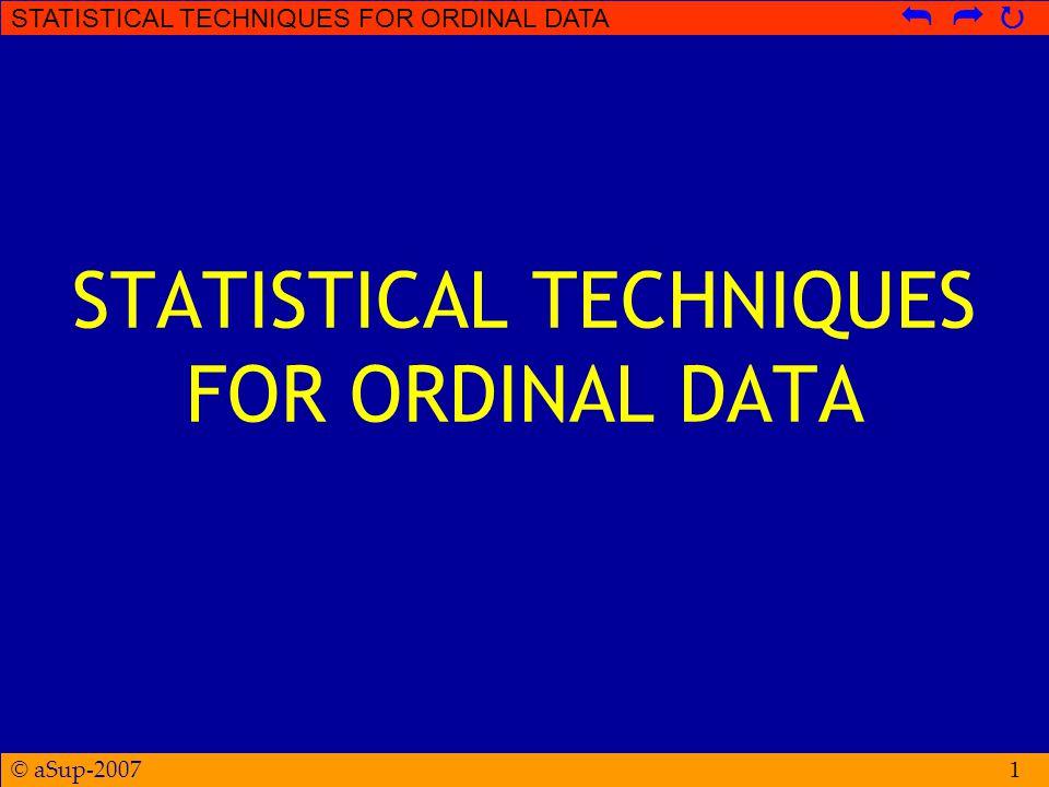 © aSup-2007 STATISTICAL TECHNIQUES FOR ORDINAL DATA   Kruskal-Wallis Test  Apabila hasil pengukuran (original data) DV memiliki varians yang besar dan terdapat undetermined/infinite score, maka akan lebih tepat menggunakan analisis Kruskal-Wallis dibandingkan dengan One-Way ANOVA  Skala pengukuran DV merupakan skala ordinal (rank-order) atau data numerik (skala interval/rasio) diubah dalam bentuk rank-order (ordinal) 32