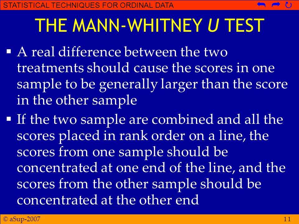 © aSup-2007 STATISTICAL TECHNIQUES FOR ORDINAL DATA   11 THE MANN-WHITNEY U TEST  A real difference between the two treatments should cause the scores in one sample to be generally larger than the score in the other sample  If the two sample are combined and all the scores placed in rank order on a line, the scores from one sample should be concentrated at one end of the line, and the scores from the other sample should be concentrated at the other end