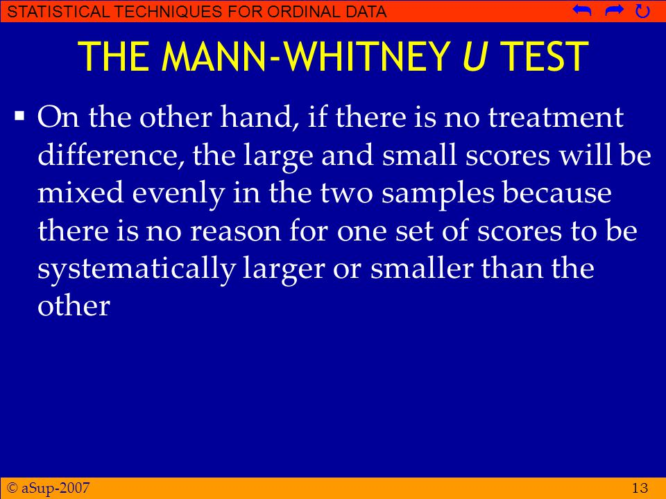 © aSup-2007 STATISTICAL TECHNIQUES FOR ORDINAL DATA   13 THE MANN-WHITNEY U TEST  On the other hand, if there is no treatment difference, the large and small scores will be mixed evenly in the two samples because there is no reason for one set of scores to be systematically larger or smaller than the other