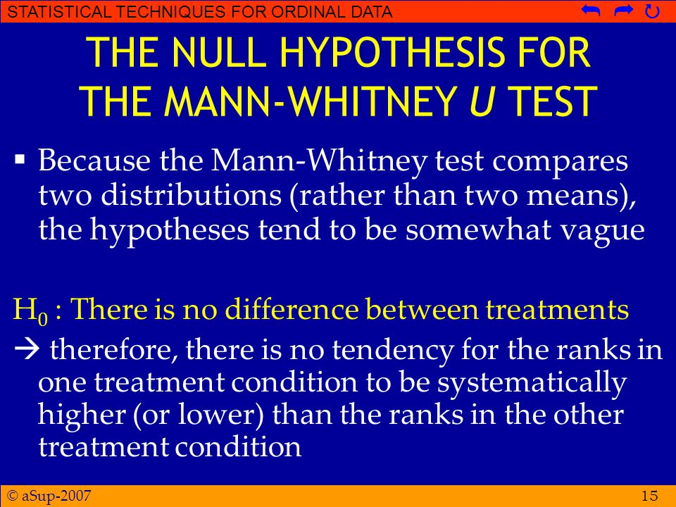 © aSup-2007 STATISTICAL TECHNIQUES FOR ORDINAL DATA   15 THE NULL HYPOTHESIS FOR THE MANN-WHITNEY U TEST  Because the Mann-Whitney test compares two distributions (rather than two means), the hypotheses tend to be somewhat vague H 0 : There is no difference between treatments  therefore, there is no tendency for the ranks in one treatment condition to be systematically higher (or lower) than the ranks in the other treatment condition