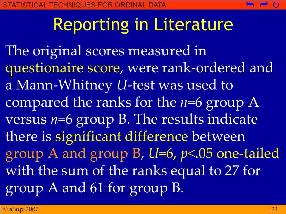 © aSup-2007 STATISTICAL TECHNIQUES FOR ORDINAL DATA   Reporting in Literature The original scores measured in questionaire score, were rank-ordered and a Mann-Whitney U-test was used to compared the ranks for the n=6 group A versus n=6 group B.