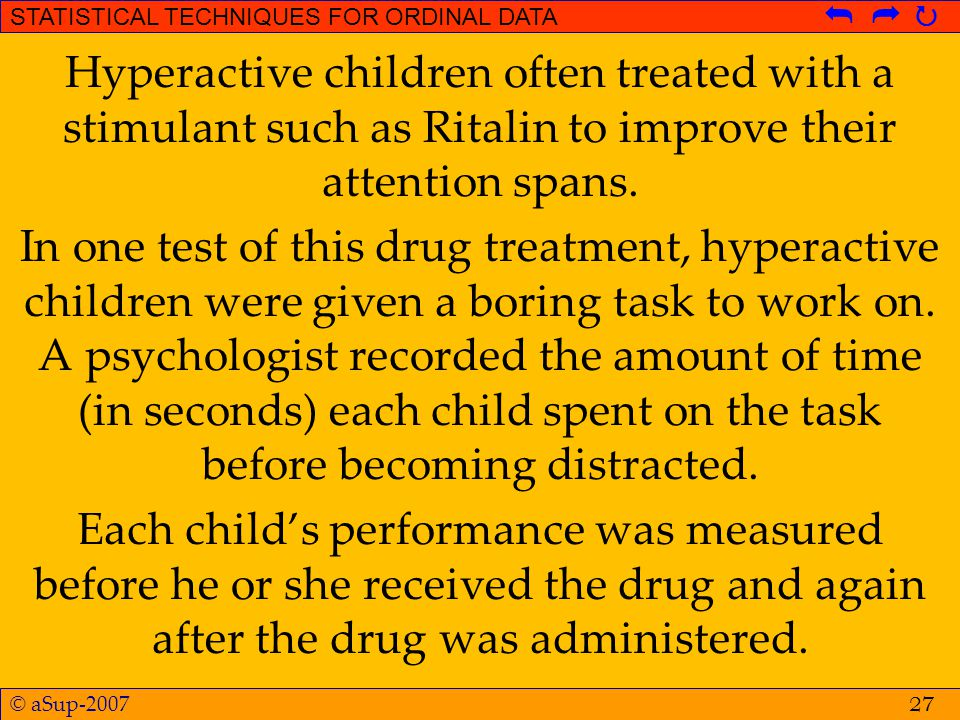 © aSup-2007 STATISTICAL TECHNIQUES FOR ORDINAL DATA   Hyperactive children often treated with a stimulant such as Ritalin to improve their attentio