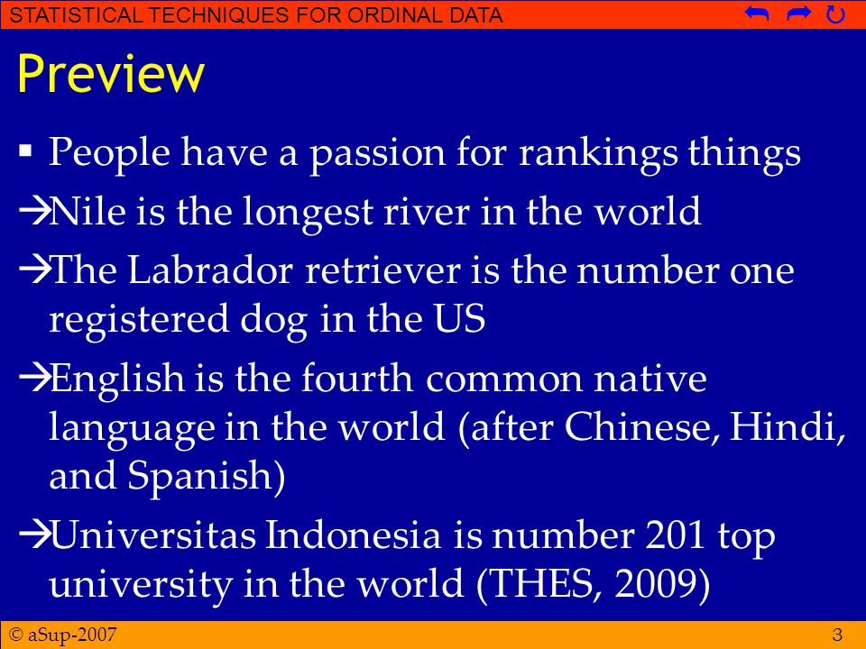 © aSup-2007 STATISTICAL TECHNIQUES FOR ORDINAL DATA   3 Preview  People have a passion for rankings things  Nile is the longest river in the world  The Labrador retriever is the number one registered dog in the US  English is the fourth common native language in the world (after Chinese, Hindi, and Spanish)  Universitas Indonesia is number 201 top university in the world (THES, 2009)