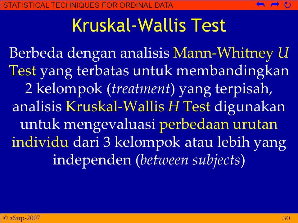 © aSup-2007 STATISTICAL TECHNIQUES FOR ORDINAL DATA   Kruskal-Wallis Test Berbeda dengan analisis Mann-Whitney U Test yang terbatas untuk membandingkan 2 kelompok (treatment) yang terpisah, analisis Kruskal-Wallis H Test digunakan untuk mengevaluasi perbedaan urutan individu dari 3 kelompok atau lebih yang independen (between subjects) 30