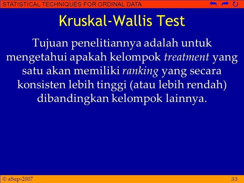 © aSup-2007 STATISTICAL TECHNIQUES FOR ORDINAL DATA   Kruskal-Wallis Test Tujuan penelitiannya adalah untuk mengetahui apakah kelompok treatment yang satu akan memiliki ranking yang secara konsisten lebih tinggi (atau lebih rendah) dibandingkan kelompok lainnya.