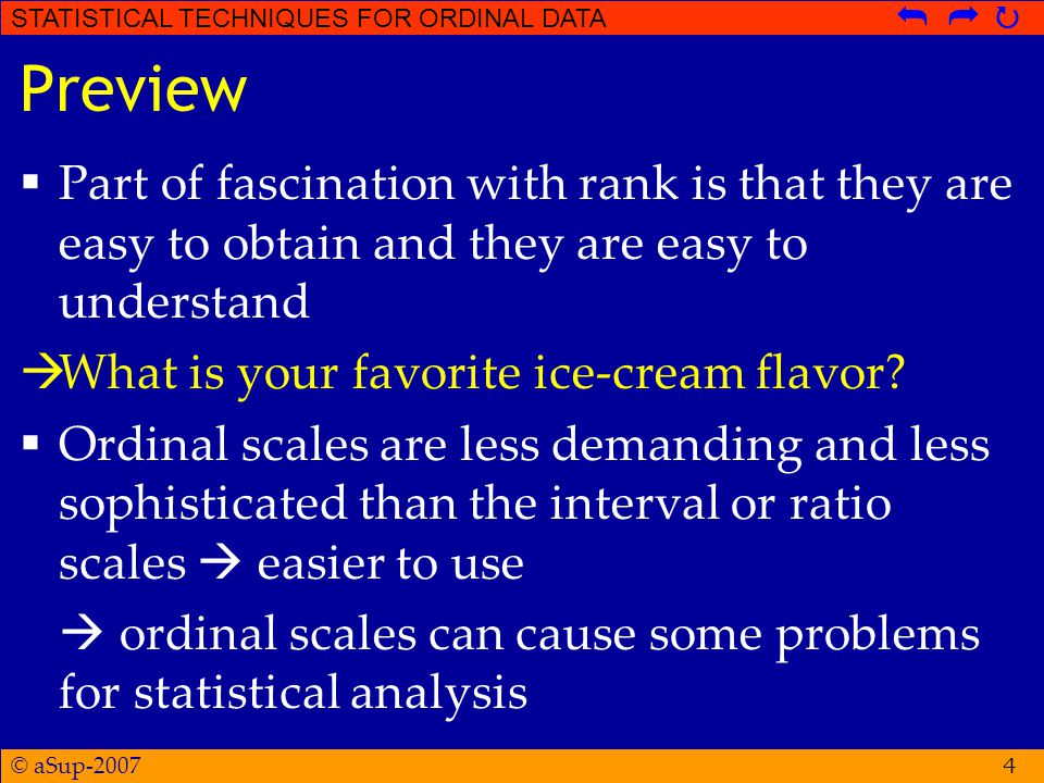 © aSup-2007 STATISTICAL TECHNIQUES FOR ORDINAL DATA   4 Preview  Part of fascination with rank is that they are easy to obtain and they are easy to understand  What is your favorite ice-cream flavor.