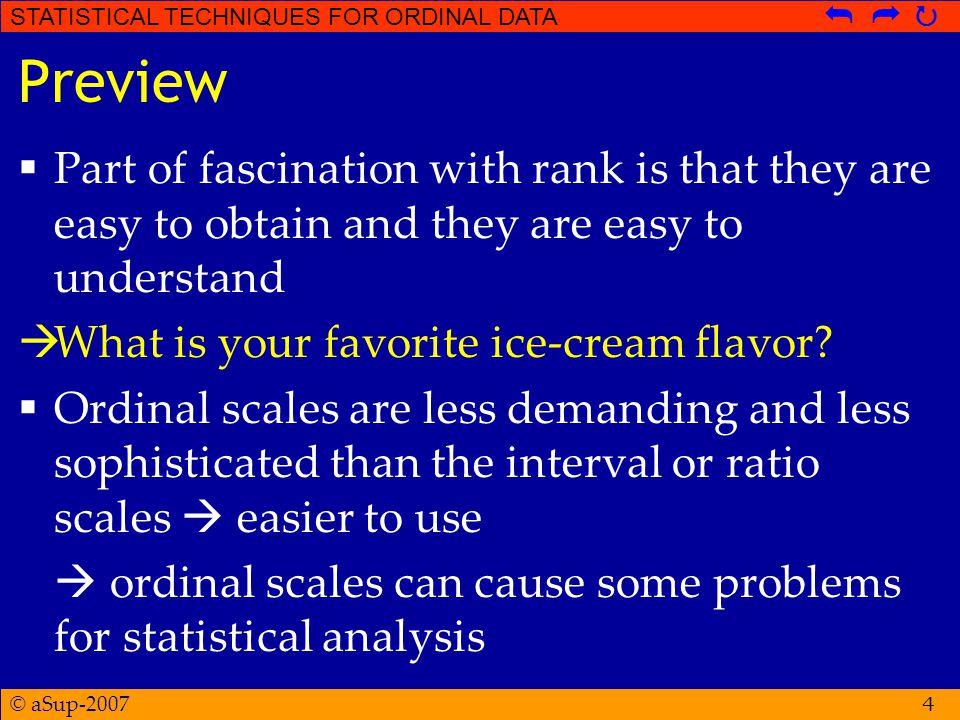 © aSup-2007 STATISTICAL TECHNIQUES FOR ORDINAL DATA   Hipotesis Kruskal-Wallis Test  H 0 : tidak ada kecenderungan bahwa ranking pada kelompok treatment tertentu akan secara sistematis lebih tinggi (atau lebih rendah) dibandingkan ranking pada kelompok treatment yang lain.