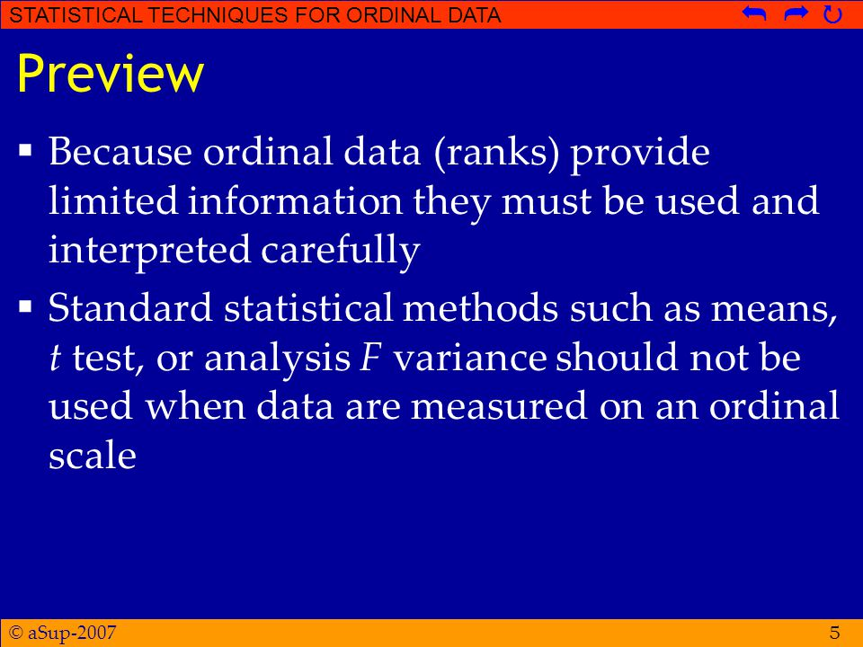 © aSup-2007 STATISTICAL TECHNIQUES FOR ORDINAL DATA   5 Preview  Because ordinal data (ranks) provide limited information they must be used and interpreted carefully  Standard statistical methods such as means, t test, or analysis F variance should not be used when data are measured on an ordinal scale