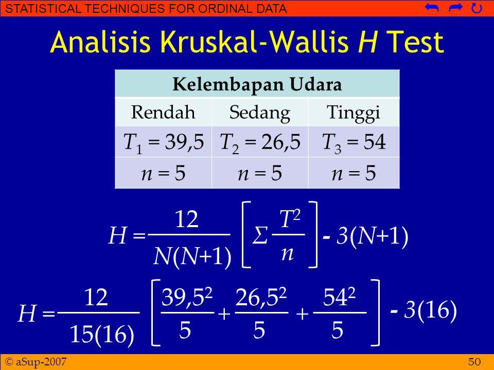 © aSup-2007 STATISTICAL TECHNIQUES FOR ORDINAL DATA   Analisis Kruskal-Wallis H Test 50 Kelembapan Udara RendahSedangTinggi T 1 = 39,5T 2 = 26,5T 3 = 54 n = 5 H = 12 N(N+1) Σ T2T2 n - 3(N+1)H = 12 15(16) + 39,5 2 5 - 3(16) + 26,5 2 5 54 2 5