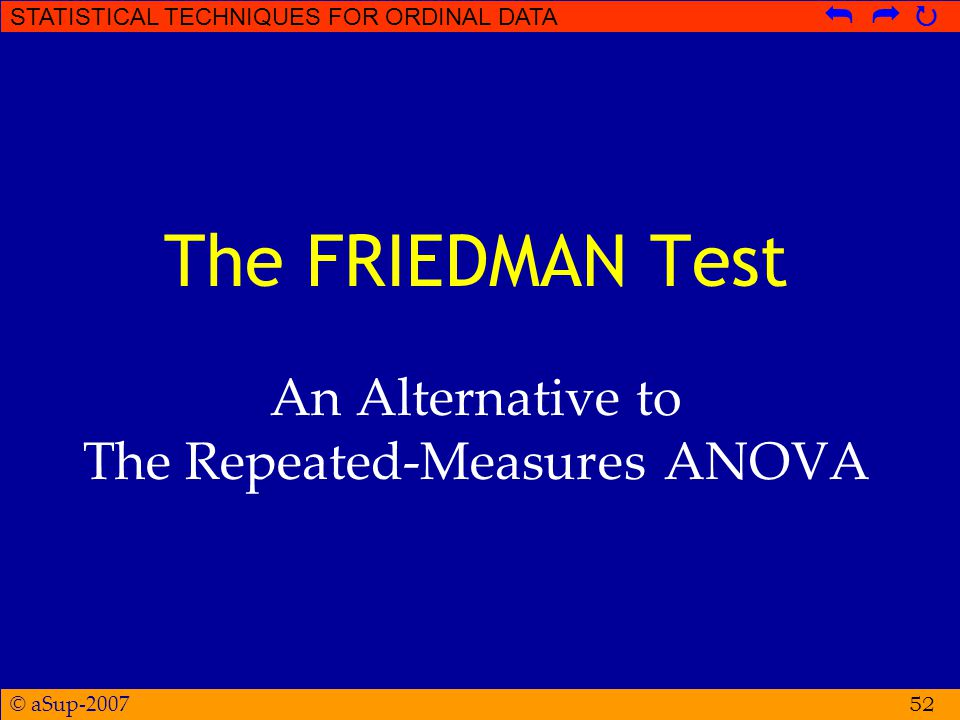 © aSup-2007 STATISTICAL TECHNIQUES FOR ORDINAL DATA   52 The FRIEDMAN Test An Alternative to The Repeated-Measures ANOVA